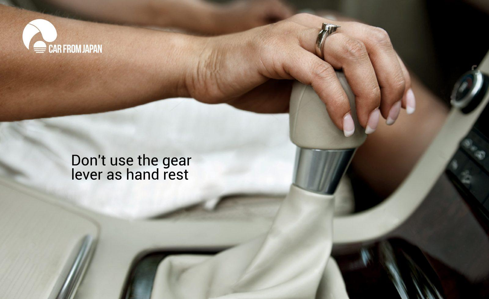 Don't use the gear lever as hand rest